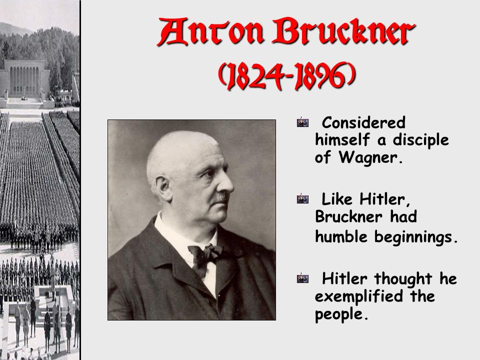 Anton Bruckner (1824-1896) Considered himself a disciple of Wagner. Like Hitler, Bruckner had humble beginnings. Hitler thought he exemplified the peo