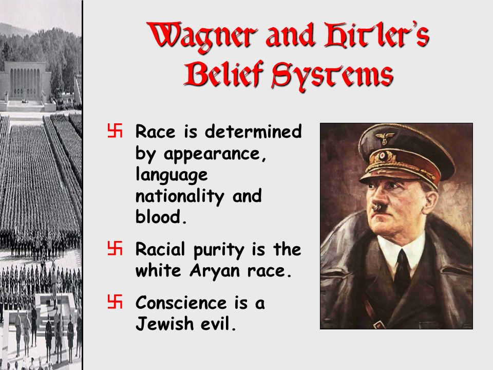 Wagner and Hitlers Belief Systems xRace is determined by appearance, language nationality and blood. xRacial purity is the white Aryan race. xConscien