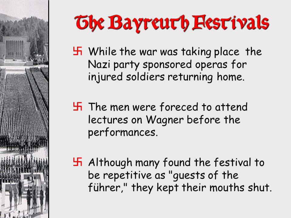 The Bayreuth Festivals xWhile the war was taking place the Nazi party sponsored operas for injured soldiers returning home. xThe men were foreced to a