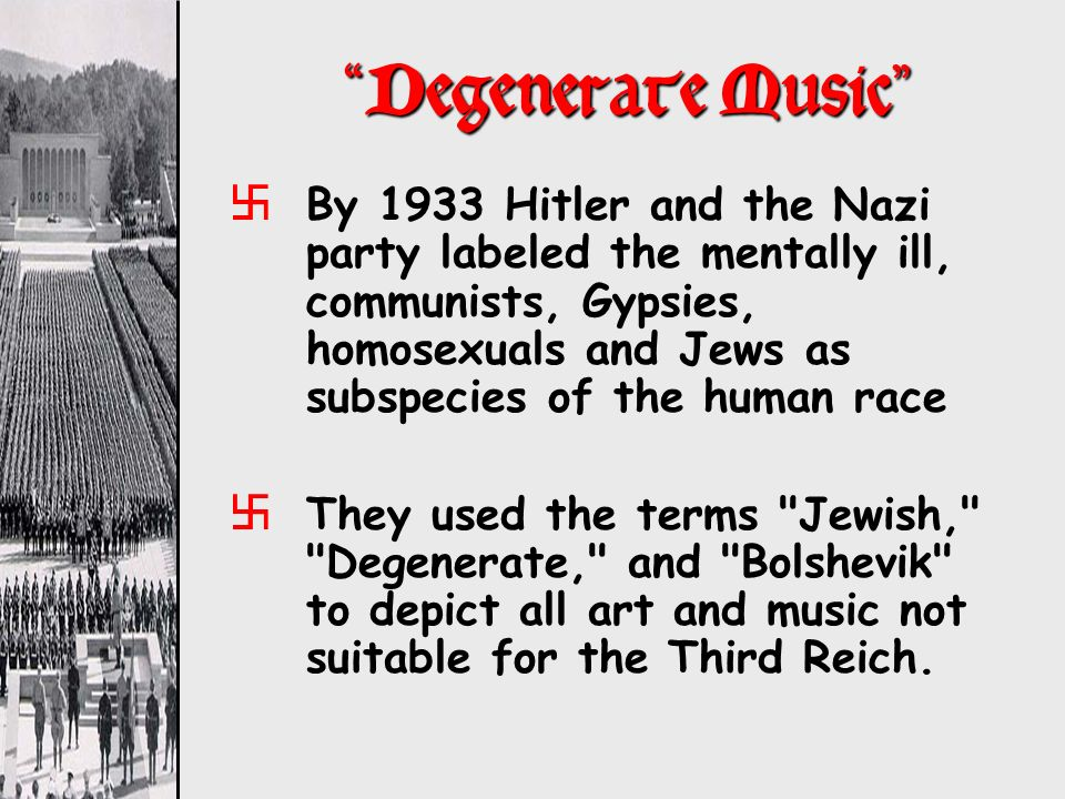 Degenerate Music xBy 1933 Hitler and the Nazi party labeled the mentally ill, communists, Gypsies, homosexuals and Jews as subspecies of the human rac
