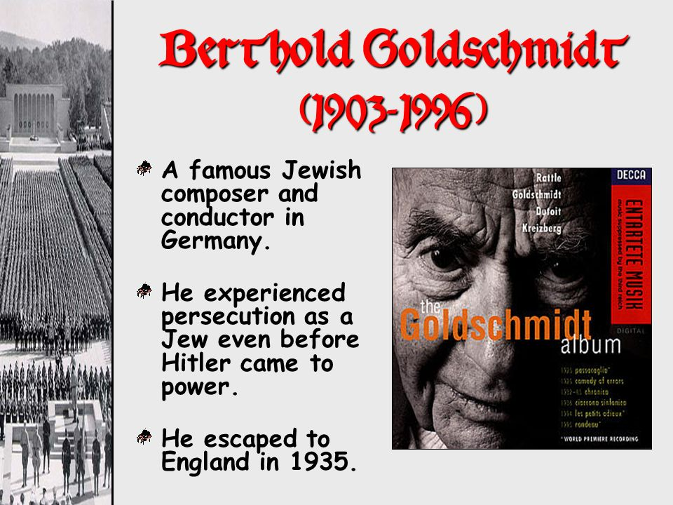 Berthold Goldschmidt (1903-1996) A famous Jewish composer and conductor in Germany. He experienced persecution as a Jew even before Hitler came to pow