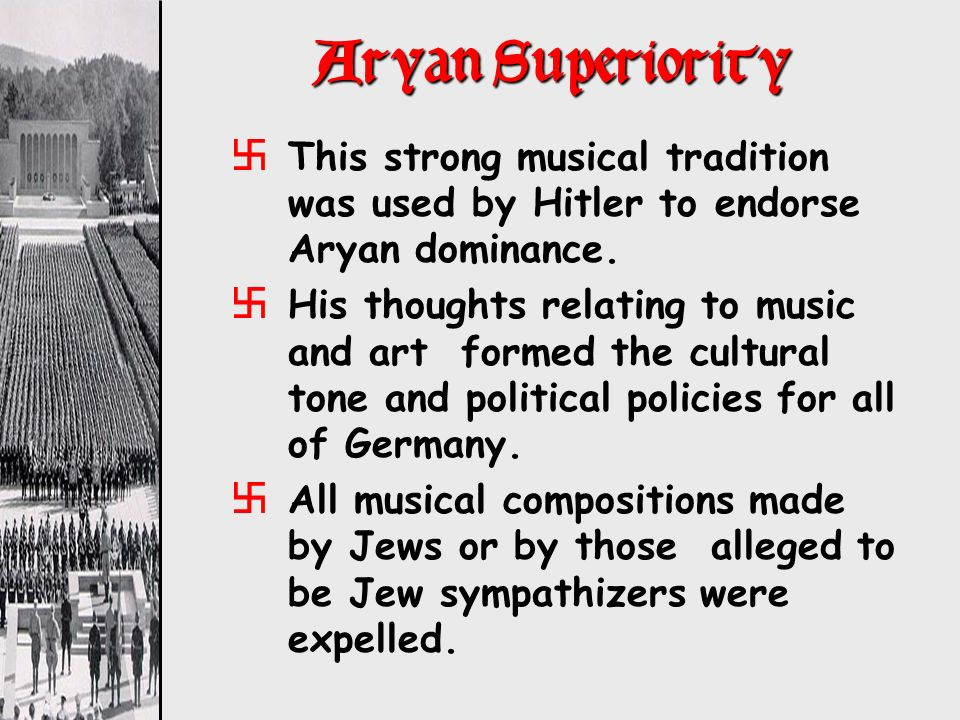 Aryan Superiority xThis strong musical tradition was used by Hitler to endorse Aryan dominance. xHis thoughts relating to music and art formed the cul