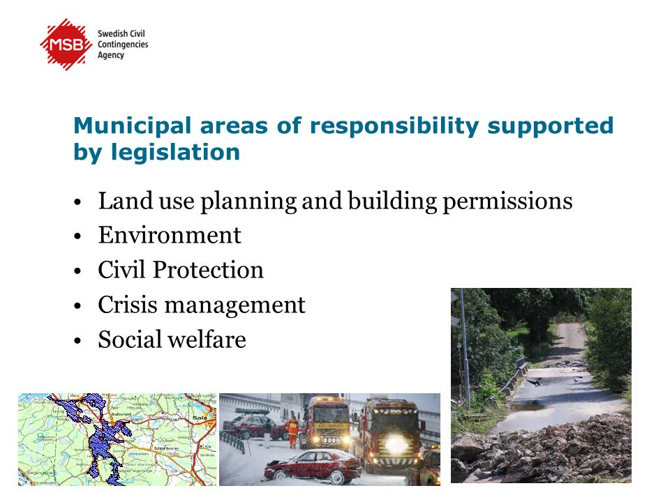 Municipal areas of responsibility supported by legislation Land use planning and building permissions Environment Civil Protection Crisis management Social welfare