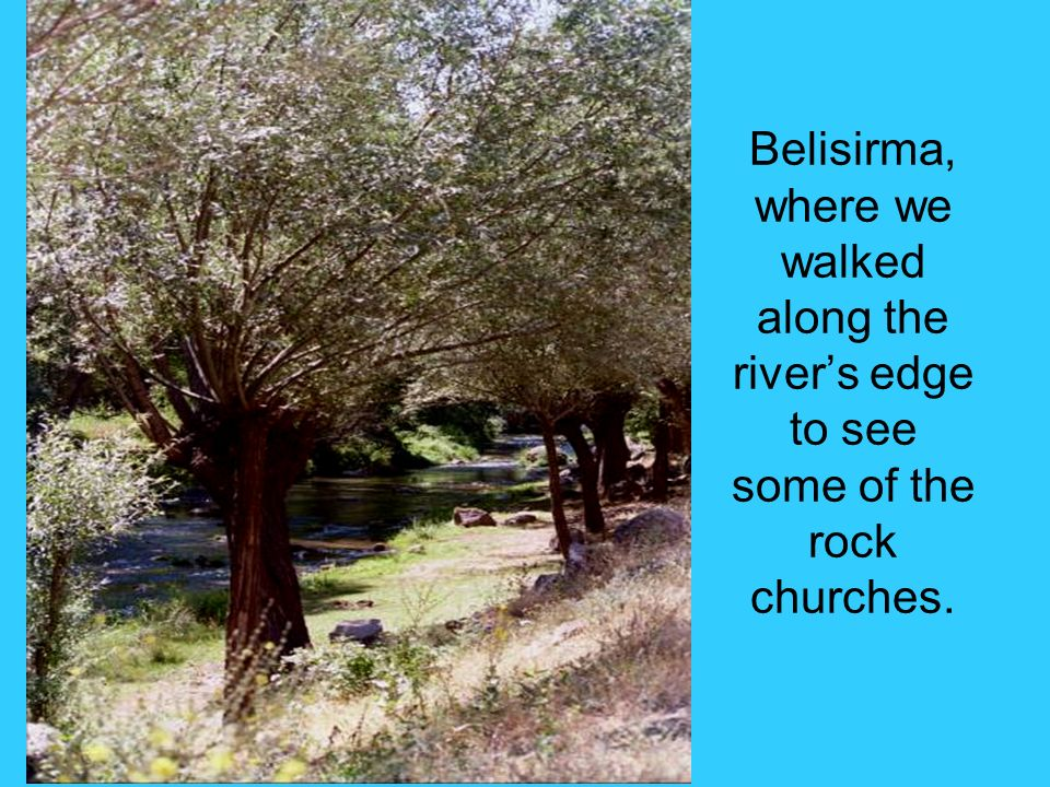 Belisirma, where we walked along the rivers edge to see some of the rock churches.