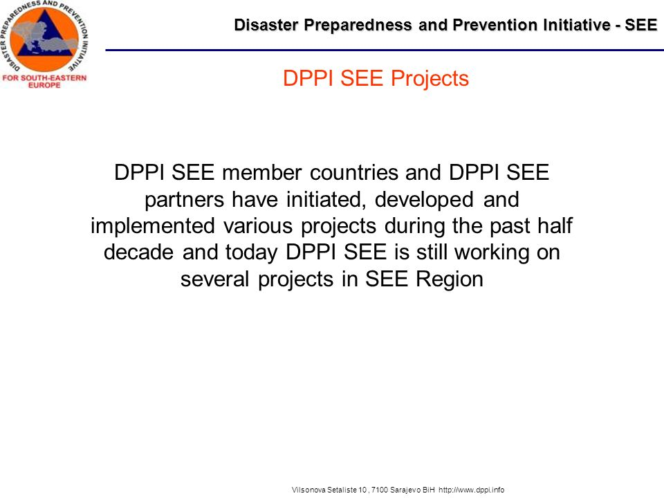 Disaster Preparedness and Prevention Initiative - SEE Vilsonova Setaliste 10, 7100 Sarajevo BiH http://www.dppi.info DPPI SEE member countries and DPP