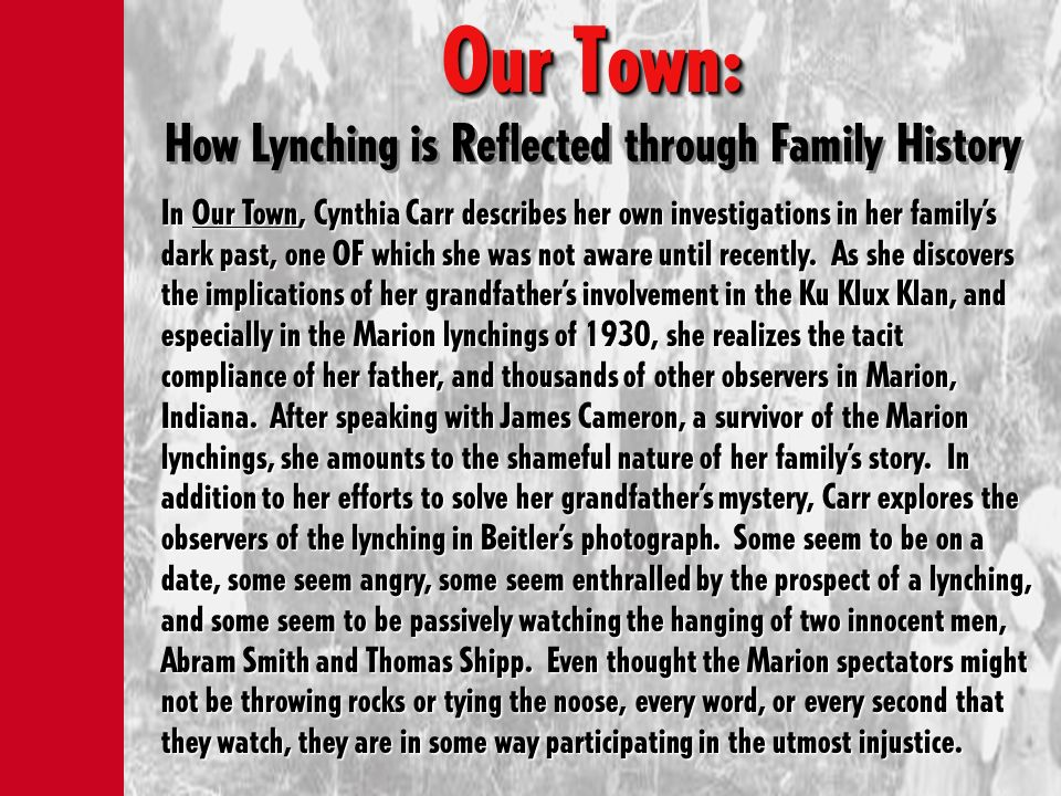 Our Town: Our Town: How Lynching is Reflected through Family History In Our Town, Cynthia Carr describes her own investigations in her familys dark pa