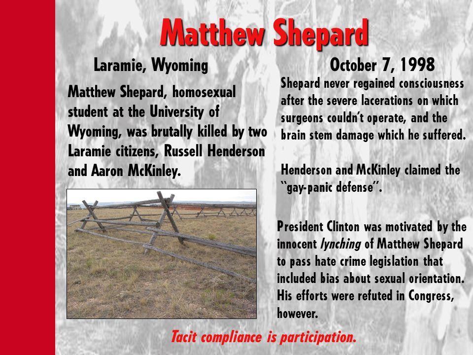 Matthew Shepard Matthew Shepard Laramie, WyomingOctober 7, 1998 Tacit compliance is participation. Matthew Shepard, homosexual student at the Universi