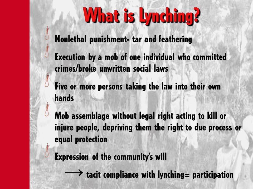 What is Lynching? Nonlethal punishment- tar and feathering Execution by a mob of one individual who committed crimes/broke unwritten social laws Five