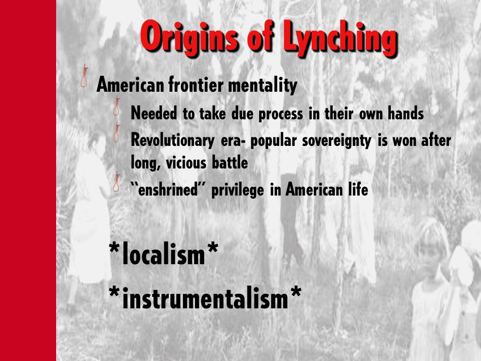 Origins of Lynching American frontier mentality Needed to take due process in their own hands Revolutionary era- popular sovereignty is won after long