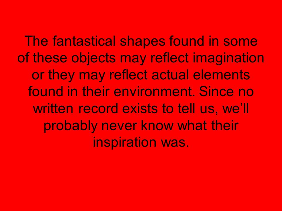 The fantastical shapes found in some of these objects may reflect imagination or they may reflect actual elements found in their environment. Since no