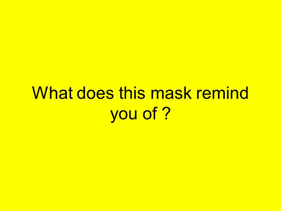 What does this mask remind you of ?