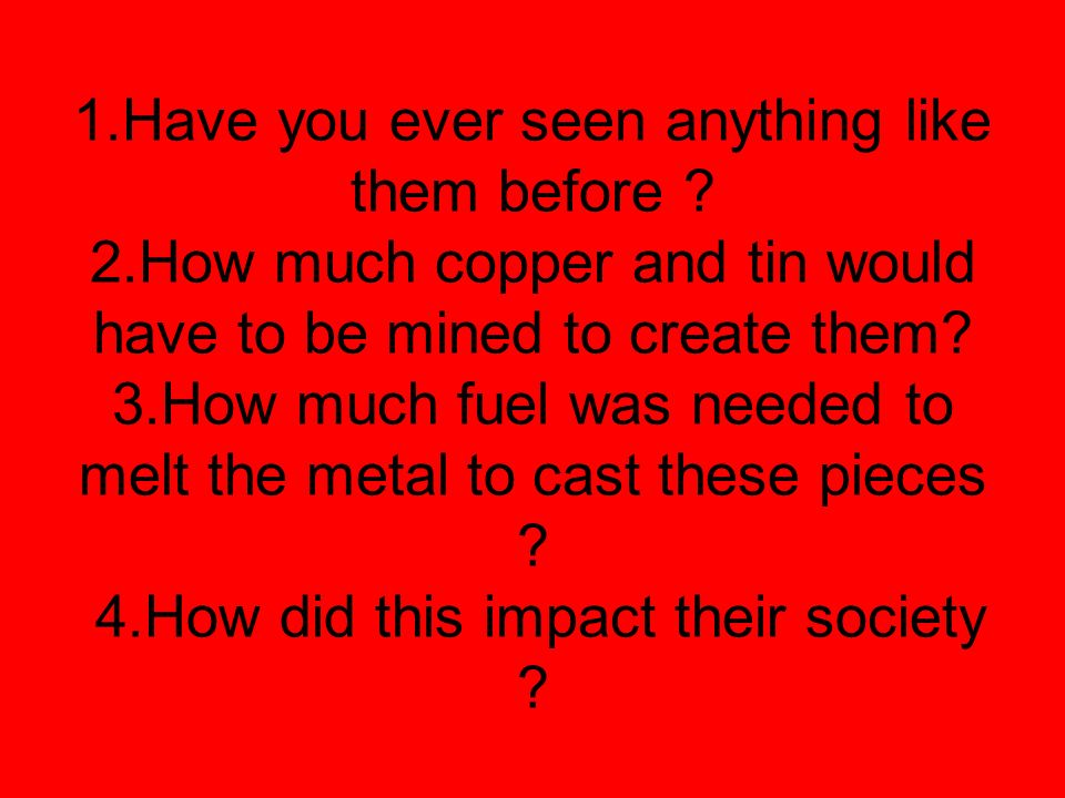 1.Have you ever seen anything like them before ? 2.How much copper and tin would have to be mined to create them? 3.How much fuel was needed to melt t