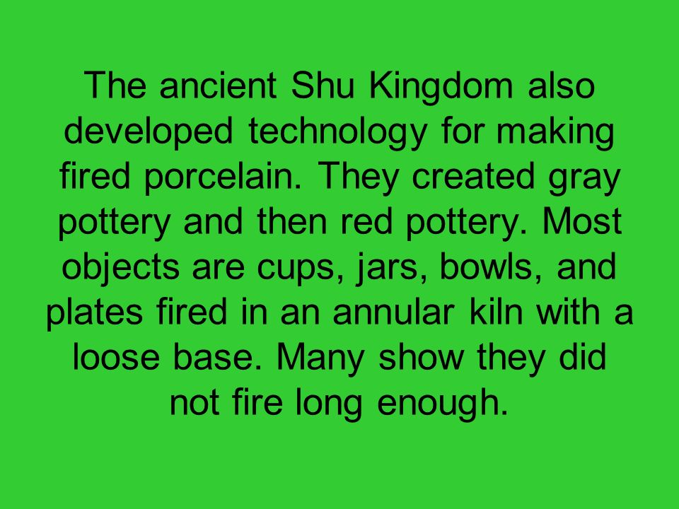 The ancient Shu Kingdom also developed technology for making fired porcelain. They created gray pottery and then red pottery. Most objects are cups, j