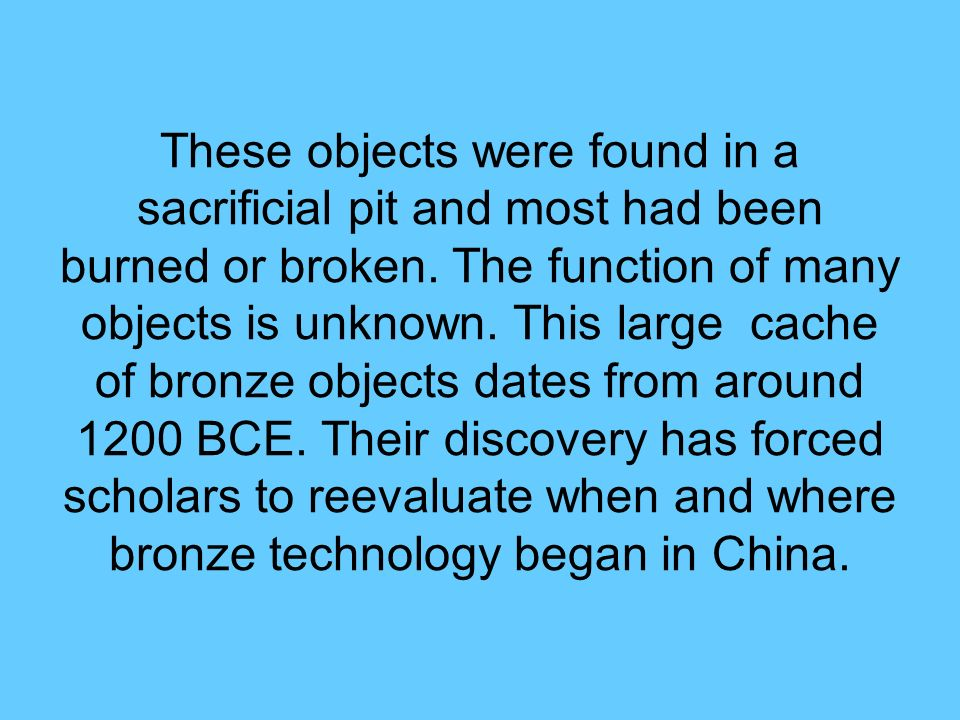 These objects were found in a sacrificial pit and most had been burned or broken. The function of many objects is unknown. This large cache of bronze