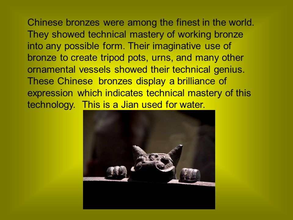 Chinese bronzes were among the finest in the world. They showed technical mastery of working bronze into any possible form. Their imaginative use of b