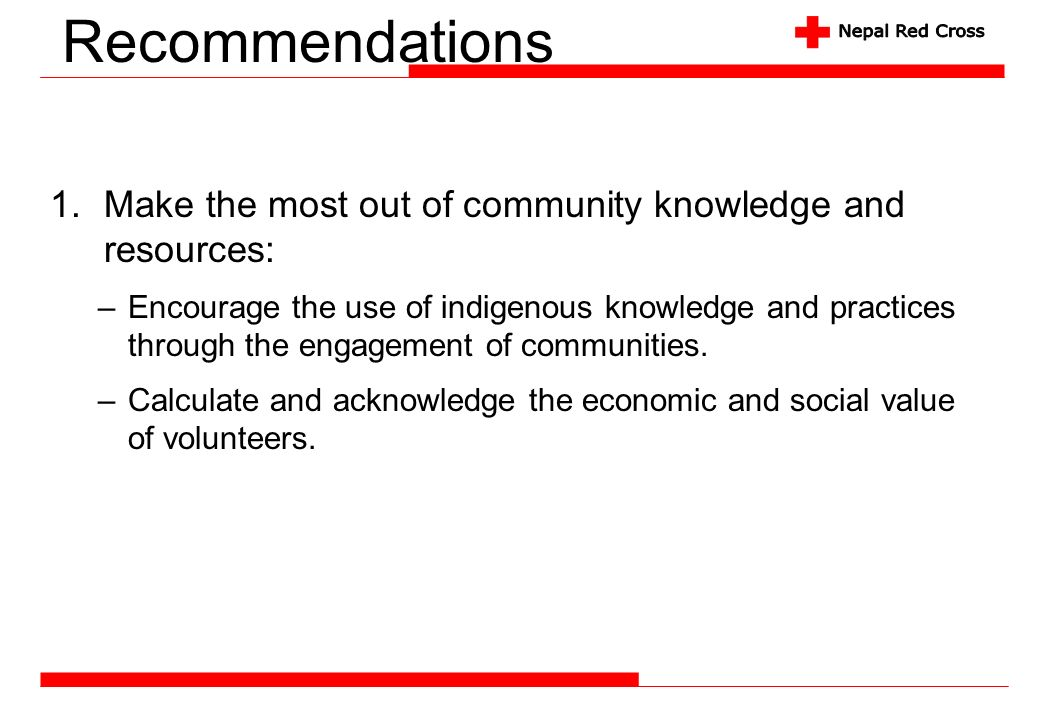 Recommendations 1.Make the most out of community knowledge and resources: –Encourage the use of indigenous knowledge and practices through the engagem