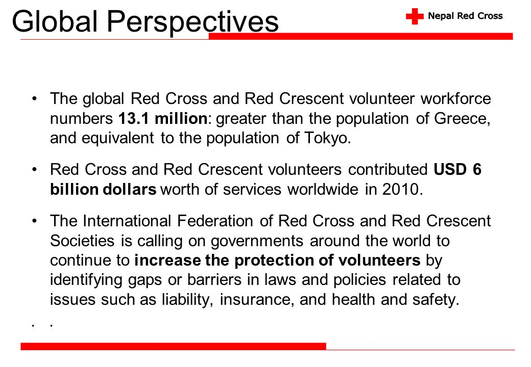 Global Perspectives The global Red Cross and Red Crescent volunteer workforce numbers 13.1 million: greater than the population of Greece, and equival