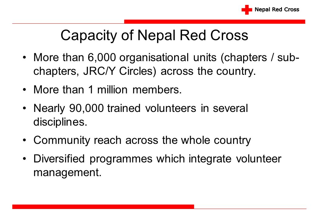Capacity of Nepal Red Cross More than 6,000 organisational units (chapters / sub- chapters, JRC/Y Circles) across the country. More than 1 million mem