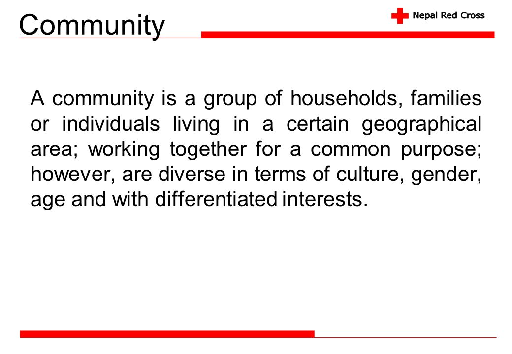 Community A community is a group of households, families or individuals living in a certain geographical area; working together for a common purpose;