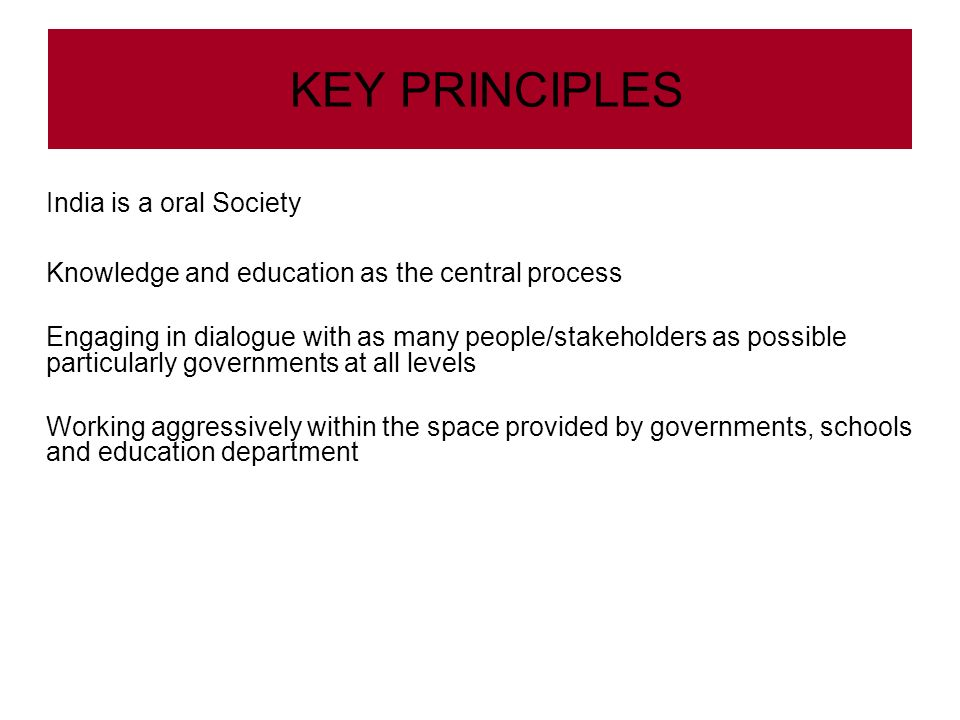 KEY PRINCIPLES India is a oral Society Knowledge and education as the central process Engaging in dialogue with as many people/stakeholders as possible particularly governments at all levels Working aggressively within the space provided by governments, schools and education department