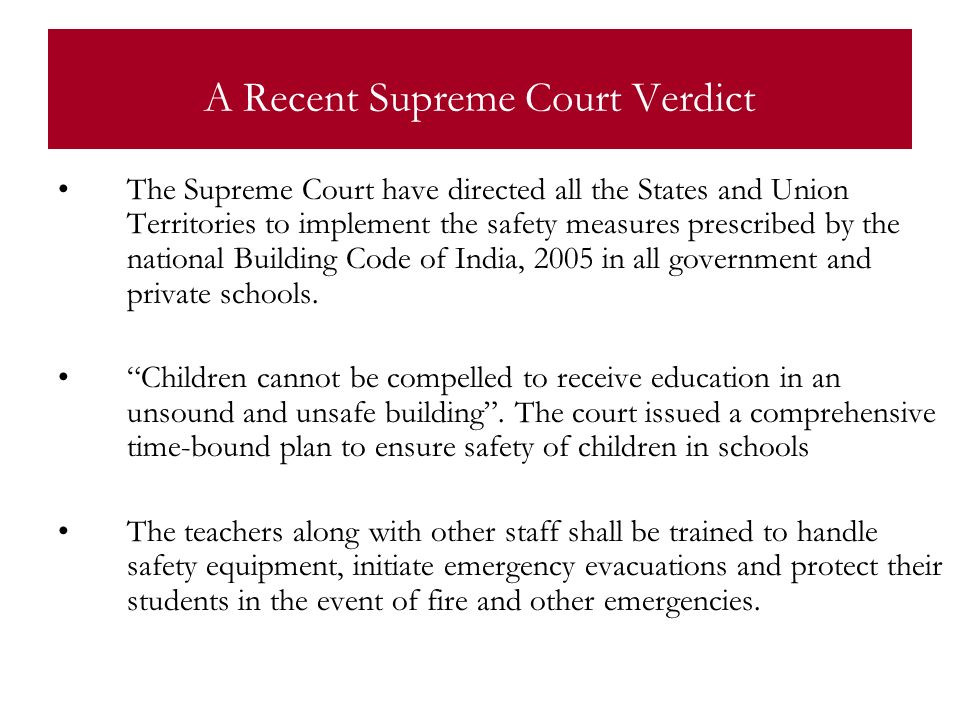 A Recent Supreme Court Verdict The Supreme Court have directed all the States and Union Territories to implement the safety measures prescribed by the national Building Code of India, 2005 in all government and private schools.