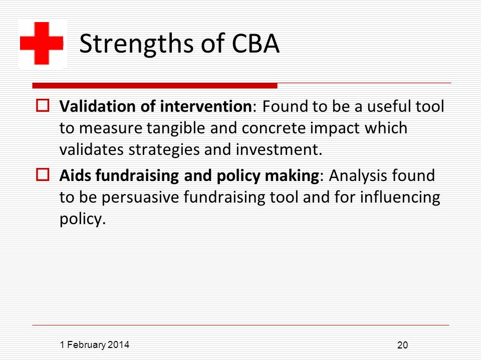 1 February 2014 20 Strengths of CBA Validation of intervention: Found to be a useful tool to measure tangible and concrete impact which validates strategies and investment.