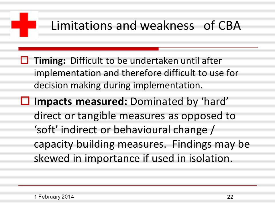 1 February 2014 22 Limitations and weakness of CBA Timing: Difficult to be undertaken until after implementation and therefore difficult to use for decision making during implementation.