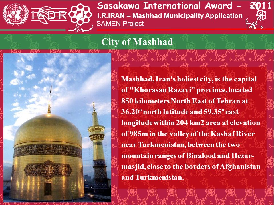 Sasakawa International Award - 2011 SAMEN Project I.R.IRAN – Mashhad Municipality Application City of Mashhad Mashhad, Iran's holiest city, is the cap