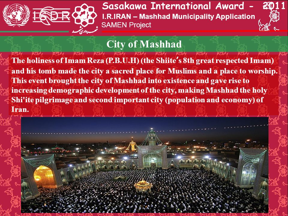 Sasakawa International Award - 2011 SAMEN Project I.R.IRAN – Mashhad Municipality Application City of Mashhad The holiness of Imam Reza (P.B.U.H) (the