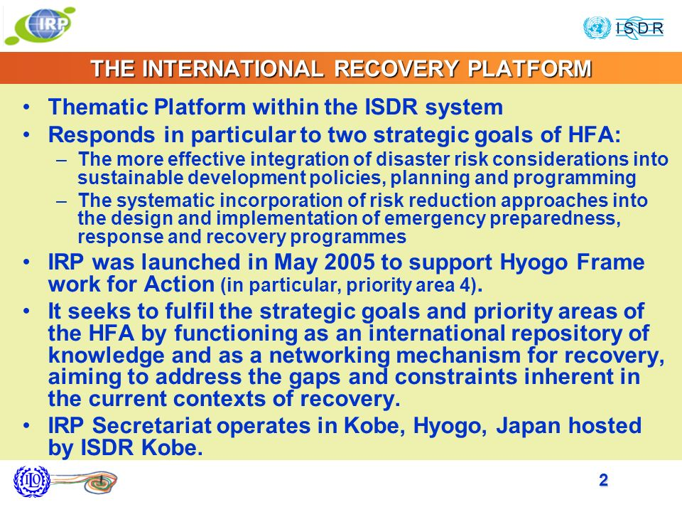 2 THE INTERNATIONAL RECOVERY PLATFORM Thematic Platform within the ISDR system Responds in particular to two strategic goals of HFA: –The more effective integration of disaster risk considerations into sustainable development policies, planning and programming –The systematic incorporation of risk reduction approaches into the design and implementation of emergency preparedness, response and recovery programmes IRP was launched in May 2005 to support Hyogo Frame work for Action (in particular, priority area 4).