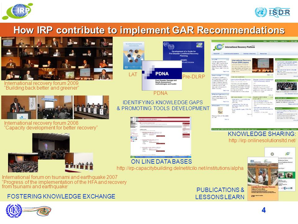 4 How IRP contribute to implement GAR Recommendations KNOWLEDGE SHARING: http://irp.onlinesolutionsltd.net/ ON LINE DATA BASES http://irp-capacitybuilding.delnetitcilo.net/institutions/alpha PUBLICATIONS & LESSONS LEARN PDNA Pre-DLRP LAT IDENTIFYING KNOWLEDGE GAPS & PROMOTING TOOLS DEVELOPMENT International recovery forum 2009 Building back better and greener International recovery forum 2008 Capacity development for better recovery International forum on tsunami and earthquake 2007 Progress of the implementation of the HFA and recovery from tsunami and earthquake FOSTERING KNOWLEDGE EXCHANGE