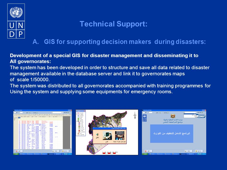 Technical Support: A.GIS for supporting decision makers during disasters: Development of a special GIS for disaster management and disseminating it to All governorates: The system has been developed in order to structure and save all data related to disaster management available in the database server and link it to governorates maps of scale 1/50000.