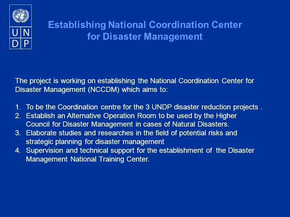 The project is working on establishing the National Coordination Center for Disaster Management (NCCDM) which aims to: 1.To be the Coordination centre for the 3 UNDP disaster reduction projects.
