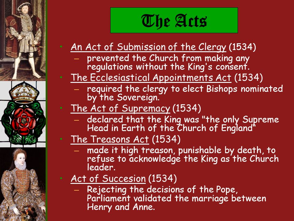 The Acts An Act of Submission of the Clergy (1534) – prevented the Church from making any regulations without the King s consent.