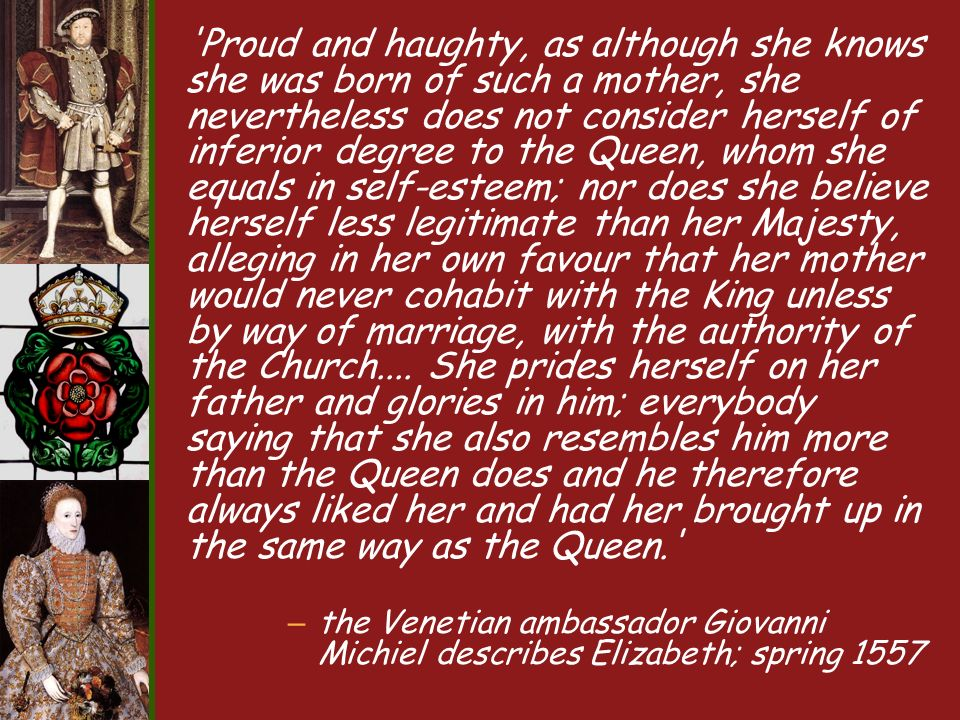 Proud and haughty, as although she knows she was born of such a mother, she nevertheless does not consider herself of inferior degree to the Queen, whom she equals in self-esteem; nor does she believe herself less legitimate than her Majesty, alleging in her own favour that her mother would never cohabit with the King unless by way of marriage, with the authority of the Church....