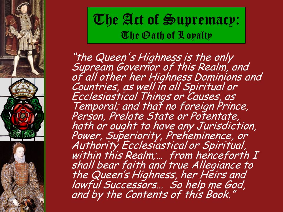 The Act of Supremacy: The Oath of Loyalty the Queen s Highness is the only Supream Governor of this Realm, and of all other her Highness Dominions and Countries, as well in all Spiritual or Ecclesiastical Things or Causes, as Temporal; and that no foreign Prince, Person, Prelate State or Potentate, hath or ought to have any Jurisdiction, Power, Superiority, Preheminence, or Authority Ecclesiastical or Spiritual, within this Realm;… from henceforth I shall bear faith and true Allegiance to the Queens Highness, her Heirs and lawful Successors… So help me God, and by the Contents of this Book.