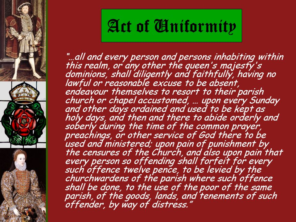 Act of Uniformity …all and every person and persons inhabiting within this realm, or any other the queen s majesty s dominions, shall diligently and faithfully, having no lawful or reasonable excuse to be absent, endeavour themselves to resort to their parish church or chapel accustomed, … upon every Sunday and other days ordained and used to be kept as holy days, and then and there to abide orderly and soberly during the time of the common prayer, preachings, or other service of God there to be used and ministered; upon pain of punishment by the censures of the Church, and also upon pain that every person so offending shall forfeit for every such offence twelve pence, to be levied by the churchwardens of the parish where such offence shall be done, to the use of the poor of the same parish, of the goods, lands, and tenements of such offender, by way of distress.