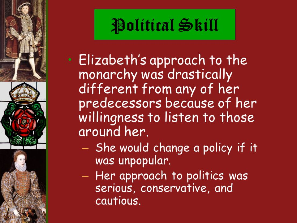 Political Skill Elizabeths approach to the monarchy was drastically different from any of her predecessors because of her willingness to listen to those around her.
