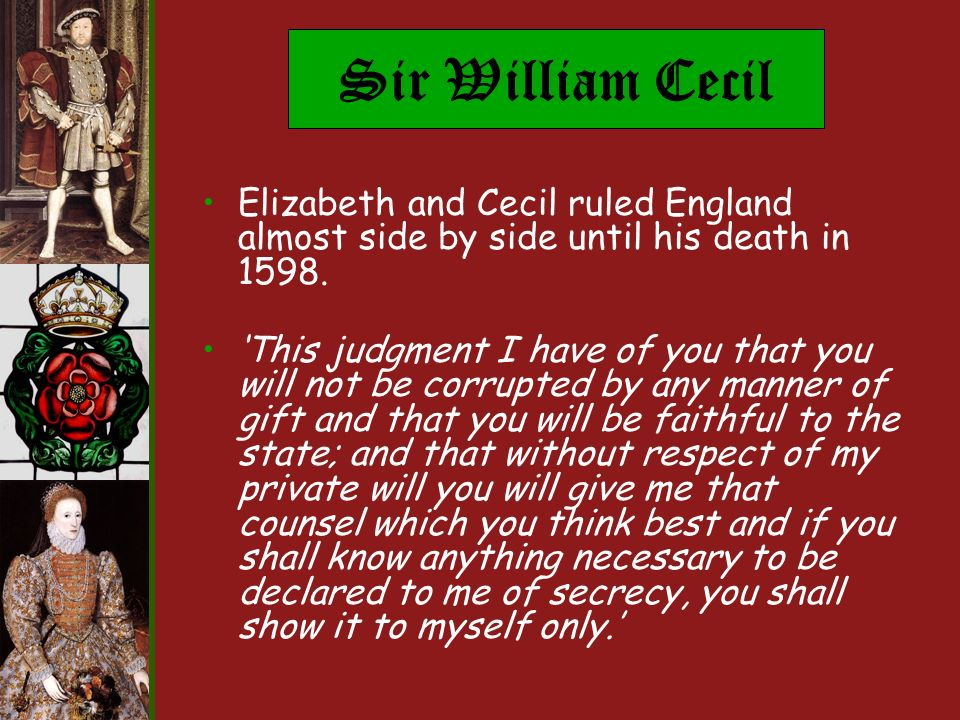 Sir William Cecil Elizabeth and Cecil ruled England almost side by side until his death in 1598.