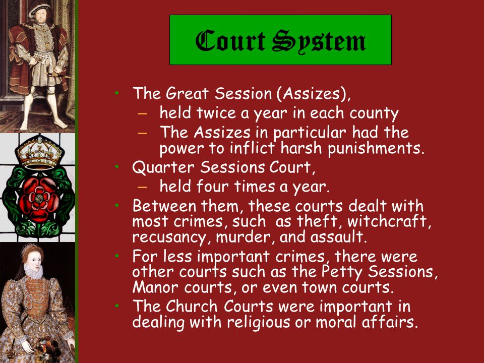 Court System The Great Session (Assizes), – held twice a year in each county – The Assizes in particular had the power to inflict harsh punishments.