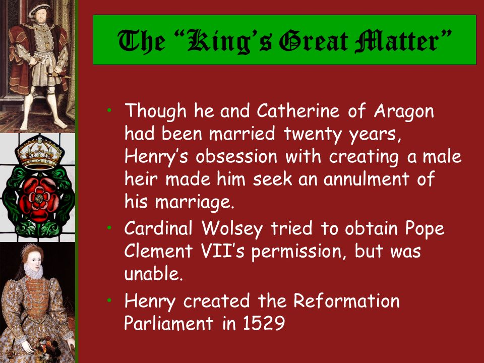 The Kings Great Matter Though he and Catherine of Aragon had been married twenty years, Henrys obsession with creating a male heir made him seek an annulment of his marriage.