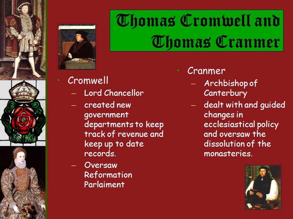 Thomas Cromwell and Thomas Cranmer Cromwell – Lord Chancellor – created new government departments to keep track of revenue and keep up to date records.