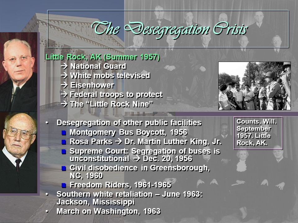 The Desegregation Crisis Little Rock, AK (Summer 1957) National Guard White mobs televised Eisenhower Federal troops to protect The Little Rock Nine D