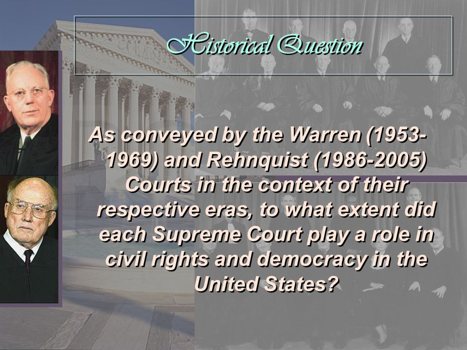 Historical Question As conveyed by the Warren (1953- 1969) and Rehnquist (1986-2005) Courts in the context of their respective eras, to what extent di