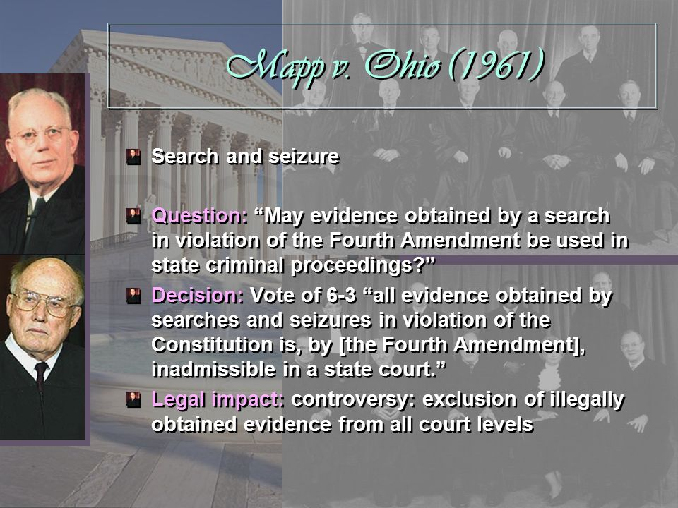 Mapp v. Ohio (1961) Search and seizure Question: May evidence obtained by a search in violation of the Fourth Amendment be used in state criminal proc