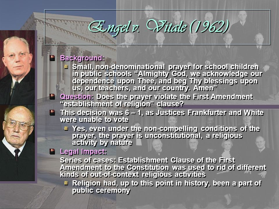 Engel v. Vitale (1962) Background: Small, non-denominational prayer for school children in public schools Almighty God, we acknowledge our dependence