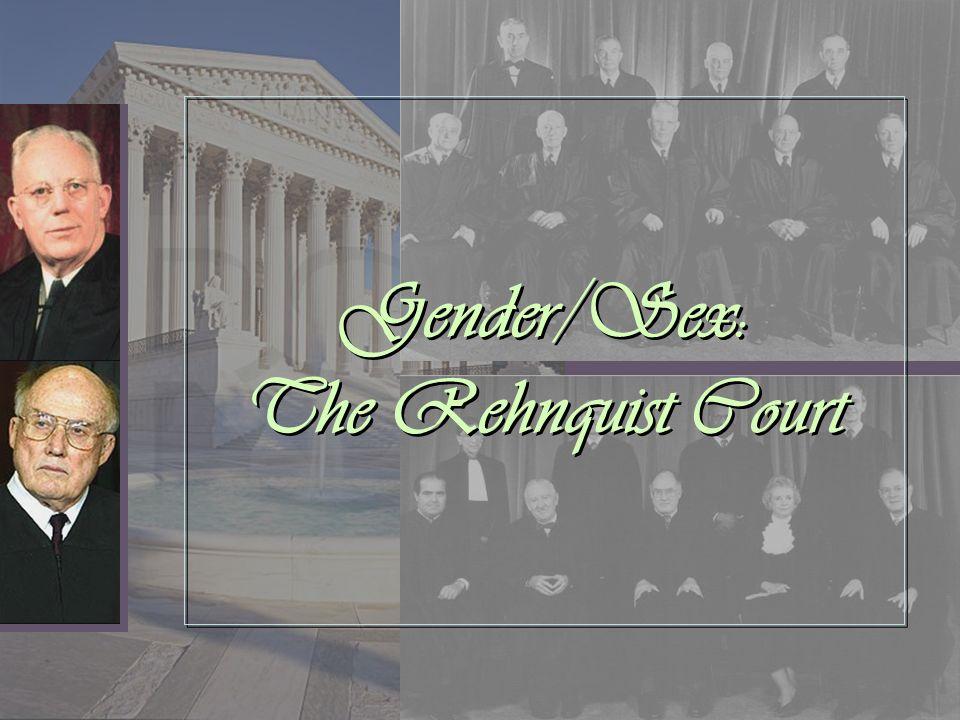 Gender/Sex: The Rehnquist Court Gender/Sex: The Rehnquist Court