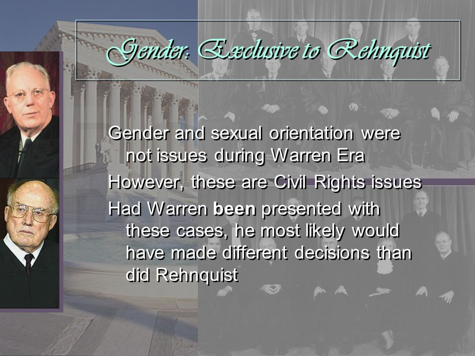 Gender: Exclusive to Rehnquist Gender and sexual orientation were not issues during Warren Era However, these are Civil Rights issues Had Warren been