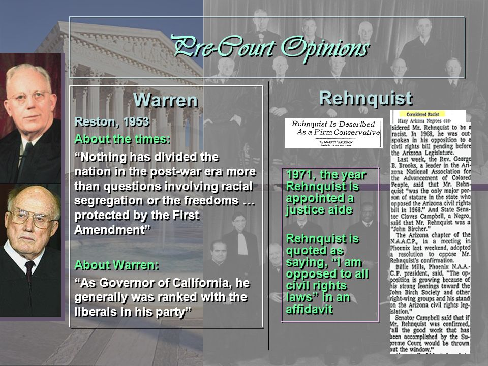 Warren and Rehnquist Both Warren and Rehnquist address all of the following issues at one point in term of office as Supreme Court Chief Justice: Civil rights (race) Voting Criminal procedures Religion Only the Rehnquist Court addresses gender/sex issues In general, they ruled for opposing causes Both Warren and Rehnquist address all of the following issues at one point in term of office as Supreme Court Chief Justice: Civil rights (race) Voting Criminal procedures Religion Only the Rehnquist Court addresses gender/sex issues In general, they ruled for opposing causes