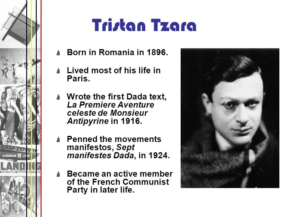 Tristan Tzara Born in Romania in 1896. Lived most of his life in Paris. Wrote the first Dada text, La Premiere Aventure celeste de Monsieur Antipyrine